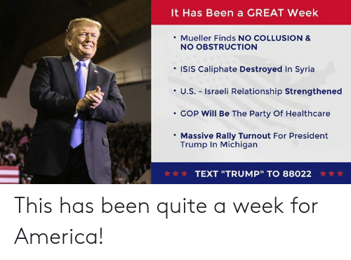 "President Trump: It Has Been a GREAT Week  . Mueller Finds NO COLLUSION &  NO OBSTRUCTION  'ISIS Caliphate Destroyed In Syria  ·U.S.-Israeli Relationship Strengthened  COp will Be The Party Of Healthcare  Massive Rally Turnout For President  Trump In Michigan  TEXT ""TRUMP""TO 88022 This has been quite a week for America!"