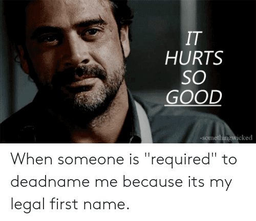 """Good, Name, and First: IT  HURTS  SO  GOOD  -somethingwicked When someone is """"required"""" to deadname me because its my legal first name."""
