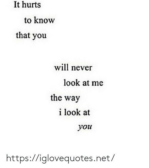 Know That: It hurts  to know  that you  will never  look at me  the way  i look at  you https://iglovequotes.net/