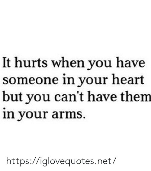 When You Have: It hurts when you have  someone in your heart  but you can't have them  in your arms. https://iglovequotes.net/