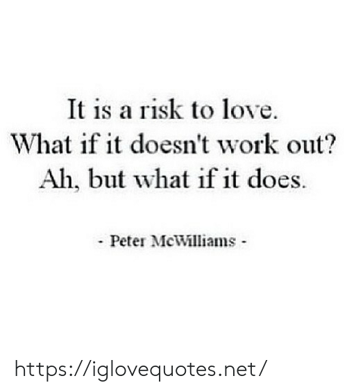 Love, Work, and Net: It is a risk to love  What if it doesn't work out?  Ah, but what if it does.  Peter McWilliams https://iglovequotes.net/