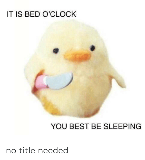 no: IT IS BED O'CLOCK  YOU BEST BE SLEEPING no title needed