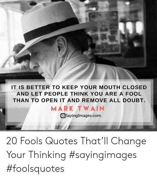 Mark Twain, Quotes, and Change: IT IS BETTER TO KEEP YOUR MOUTH CLOSED  AND LET PEOPLE THINK YOU ARE A FOOL  THAN TO OPEN IT AND REMOVE ALL DOUBT.  MARK TWAIN  SayingImages.conm  SayingImages.com 20 Fools Quotes That'll Change Your Thinking #sayingimages #foolsquotes