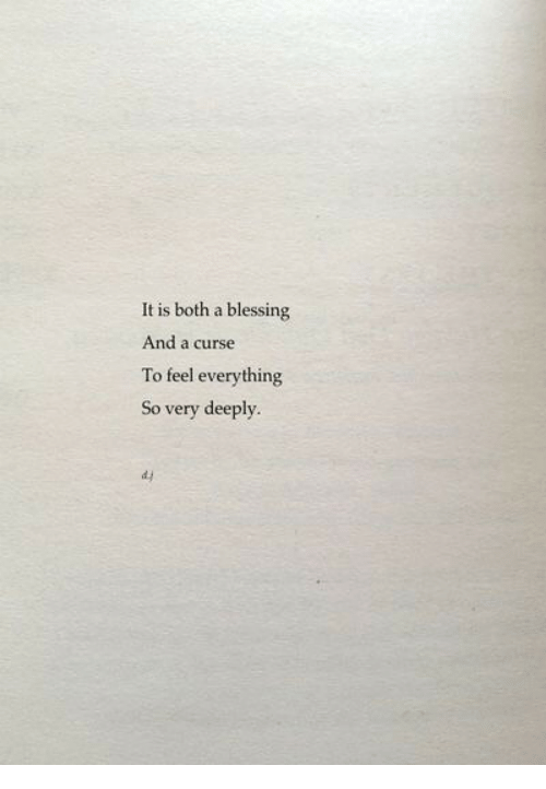 Feel, Everything, and Curse: It is both a blessing  And a curse  To feel everything  So very deeply.  d.y