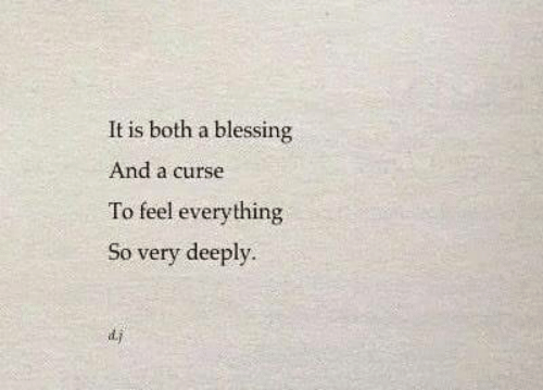 Feel, Everything, and Curse: It is both a blessing  And a curse  To feel everything  o very deeply.  d.j