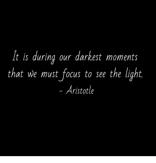 Aristotle: It is during our darkest moments  that we must focus to see the liaht  Aristotle