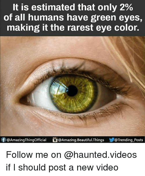 eye color: It is estimated that only 2%  of all humans have green eyes,  making it the rarest eye color.  f QAmazingThingofficial @Amazing. Beautiful. Things  D@Trending Posts Follow me on @haunted.videos if I should post a new video