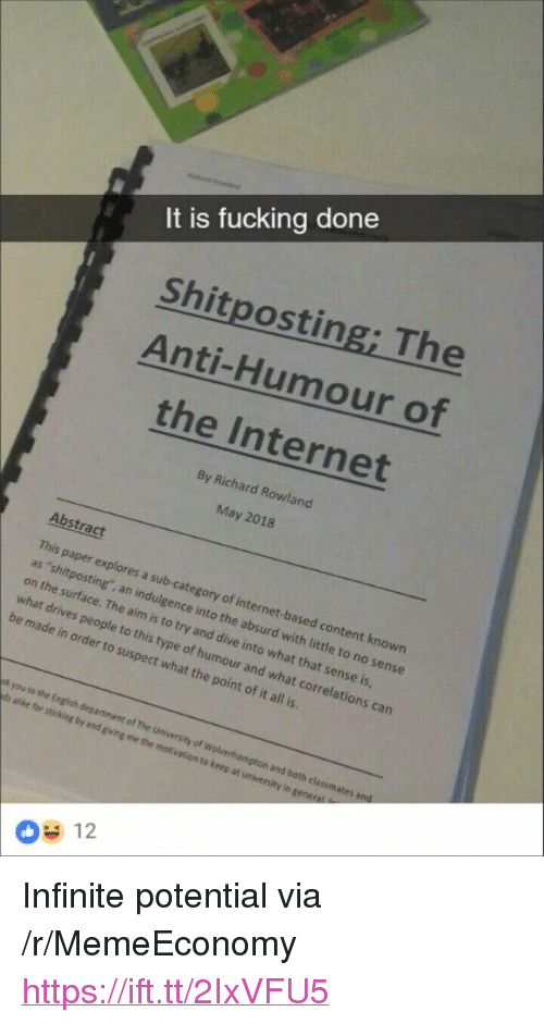 """Fucking, Internet, and Absurd: It is fucking done  Shitposting; The  Anti-Humour of  the Internet  By Richard Rowland  May 2018  Abstract  This paper explores a sub-category of internet-based content known  as 'shitposting, an indulgence into the absurd with little to no sense  on the surface. The aim is to try and dive into what that sense is  what drives people  be made in order to suspect what the point of it all is  to this type of humour and what correlations can  pk you to the English department  of The University of Wolverhampton and both clanmates  12 <p>Infinite potential via /r/MemeEconomy <a href=""""https://ift.tt/2IxVFU5"""">https://ift.tt/2IxVFU5</a></p>"""
