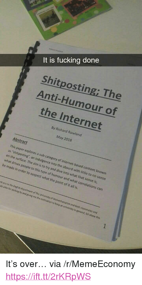 """Being Alone, Fucking, and Internet: It is fucking done  Shitposting; The  Anti-Humour of  the Internet  By Richard Rowland  May 2018  Abstract  on the swsting sub  on the surface. The aim is to try and dive into what that sense is  what drives people  This paper explores a sub-category of internet-based content known  as """"shitposting', an indulgence into the absurd with little to no sense  to this type of humour and what correlations can  be made in order to suspect what the point of it all is.  nk you to the En  ds alike for sticking by and giving me the motivation  glish department of The University of Wolverhampton and  both classmates and  to keep at university in general, let alone this <p>It&rsquo;s over&hellip; via /r/MemeEconomy <a href=""""https://ift.tt/2rKRpWS"""">https://ift.tt/2rKRpWS</a></p>"""