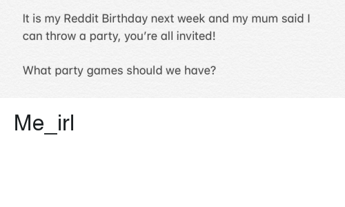 Birthday, Party, and Reddit: It is my Reddit Birthday next week and my mum said I  can throw a party, you're all invited!  What party games should we have?