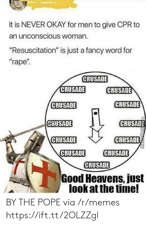 """Memes, Pope Francis, and Fancy: It is NEVER OKAY for men to give CPR to  an unconscious Woman.  """"Resuscitation"""" is just a fancy word for  """"rape  CRUSADE  CRUSADE  CRUSADE  CRUSADE  CRUSADE  MUSADE  CRUSAD  CRUSADE  CRUSADE  CRUSADE CRUSADE  CRUSADE  Good Heavens, just  look at the time! BY THE POPE via /r/memes https://ift.tt/2OLZZgl"""