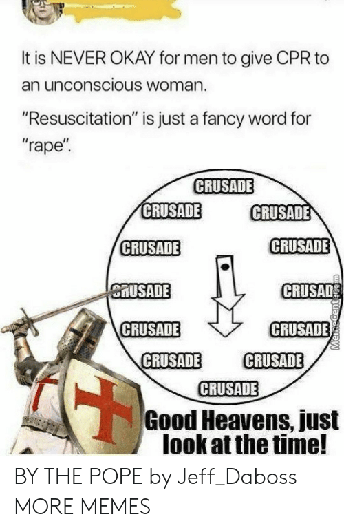 """Dank, Memes, and Pope Francis: It is NEVER OKAY for men to give CPR to  an unconscious Woman.  """"Resuscitation"""" is just a fancy word for  """"rape  CRUSADE  CRUSADE  CRUSADE  CRUSADE  CRUSADE  MUSADE  CRUSAD  CRUSADE  CRUSADE  CRUSADE CRUSADE  CRUSADE  Good Heavens, just  look at the time! BY THE POPE by Jeff_Daboss MORE MEMES"""