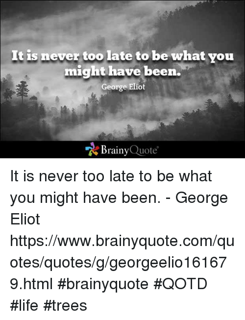 Eliot: It is never too late to be what you  might have been.  George Eliot  Brainy  Quote It is never too late to be what you might have been. - George Eliot  https://www.brainyquote.com/quotes/quotes/g/georgeelio161679.html #brainyquote #QOTD #life #trees