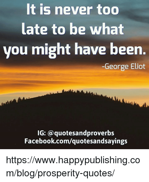 Eliot: It is never too  late to be what  you might have been.  George Eliot  IG: a quotesandproverbs  Facebook.com/quotesandsayings https://www.happypublishing.com/blog/prosperity-quotes/