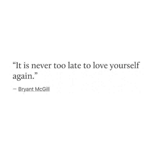 """Love, Never, and Bryant McGill: """"It is never too late to love yourself  again.""""  Bryant McGill"""
