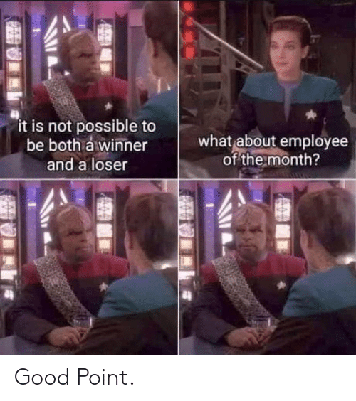 It Is: it is not possible to  be both a winner  what about employee  of the month?  and a loser Good Point.