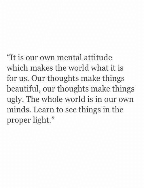 "Beautiful, Ugly, and World: ""It is our own mental attitude  which makes the world what it is  for us. Our thoughts make things  beautiful, our thoughts make things  ugly. The whole world is in our own  minds. Learn to see things in the  proper light."""