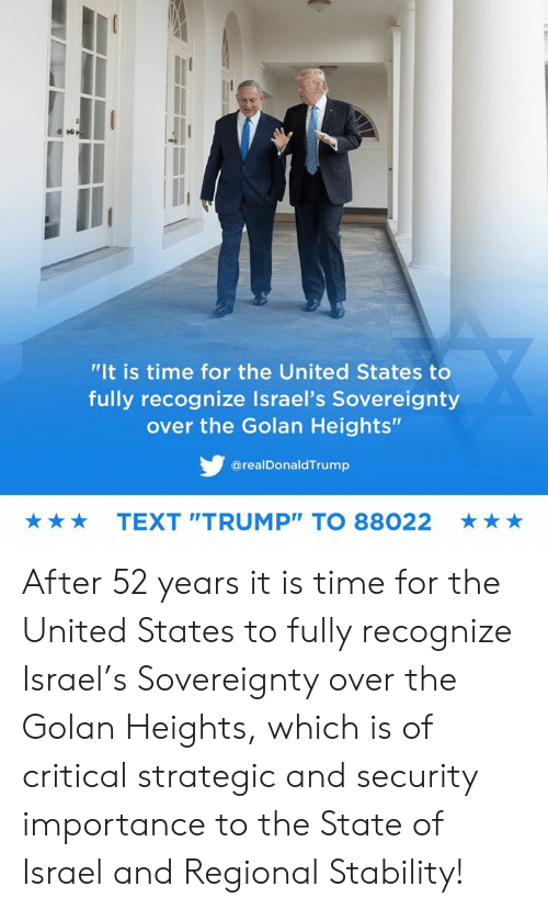 """Israel, Text, and Time: """"It is time for the United States to  fully recognize Israel's Sovereignty  over the Golan Heights""""  @realDonaldTrump  TEXT """"TRUMP"""" TO 88022  ★ After 52 years it is time for the United States to fully recognize Israel's Sovereignty over the Golan Heights, which is of critical strategic and security importance to the State of Israel and Regional Stability!"""
