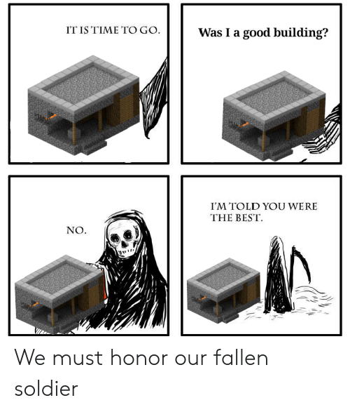 Best, Good, and Time: IT IS TIME TO GO.  Was I a good building?  I'M TOLD YOU WERE  THE BEST  NO. We must honor our fallen soldier