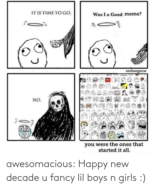 To Go: IT IS TIME TO GO.  Was I a Good meme?  seebangnow  NO.  you were the ones that  started it all. awesomacious:  Happy new decade u fancy lil boys n girls :)
