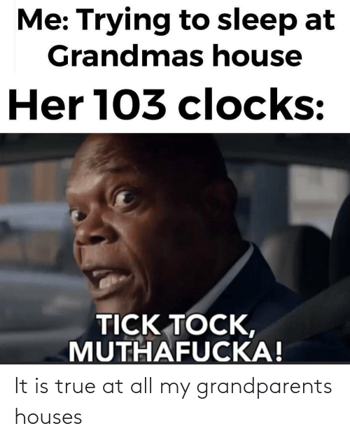 Grandparents: It is true at all my grandparents houses
