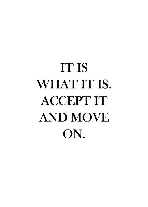 Accept, Move, and What: IT IS  WHAT IT IS  ACCEPT IT  AND MOVE  ON