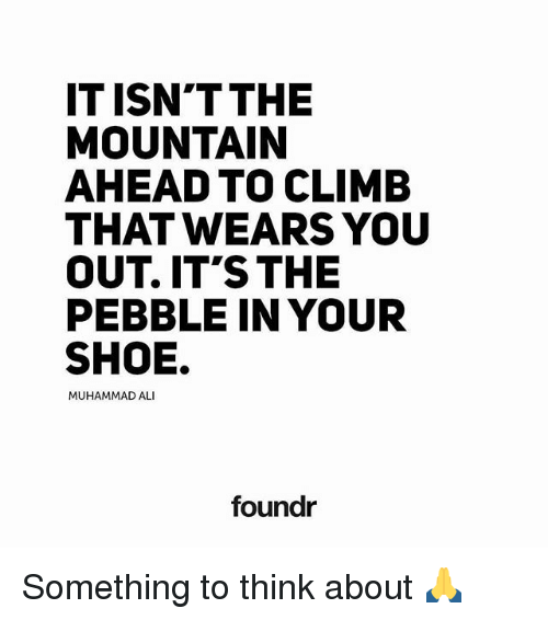 Ali, Memes, and Muhammad Ali: IT ISNT THE  MOUNTAIN  AHEAD TO CLIMB  THAT WEARS YOU  OUT IT'S THE  PEBBLE IN YOUR  SHOE.  MUHAMMAD ALI  foundr Something to think about 🙏