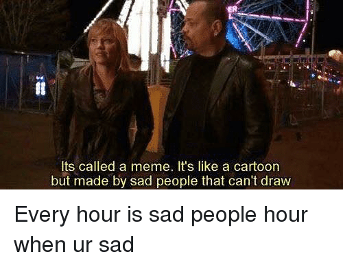 Meme, Cartoon, and Dank Memes: It  Its called a meme. It's like a cartoon  but made by sad people that can't draw Every hour is sad people hour when ur sad