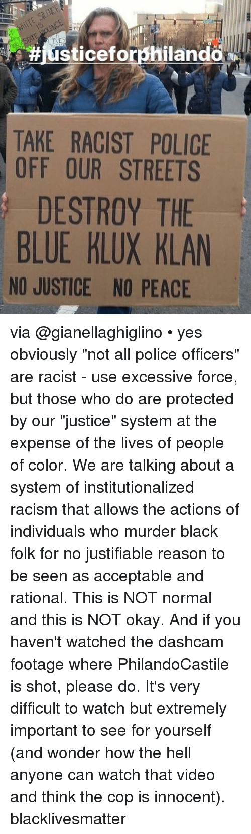 """Institutionalized: IT  #iusticeforphiland  TAKE RACIST POLICE  OFF OUR STREETS  DESTROY THE  BLUE KLUX KLAN  NO JUSTICE NO PEACE via @gianellaghiglino • yes obviously """"not all police officers"""" are racist - use excessive force, but those who do are protected by our """"justice"""" system at the expense of the lives of people of color. We are talking about a system of institutionalized racism that allows the actions of individuals who murder black folk for no justifiable reason to be seen as acceptable and rational. This is NOT normal and this is NOT okay. And if you haven't watched the dashcam footage where PhilandoCastile is shot, please do. It's very difficult to watch but extremely important to see for yourself (and wonder how the hell anyone can watch that video and think the cop is innocent). blacklivesmatter"""