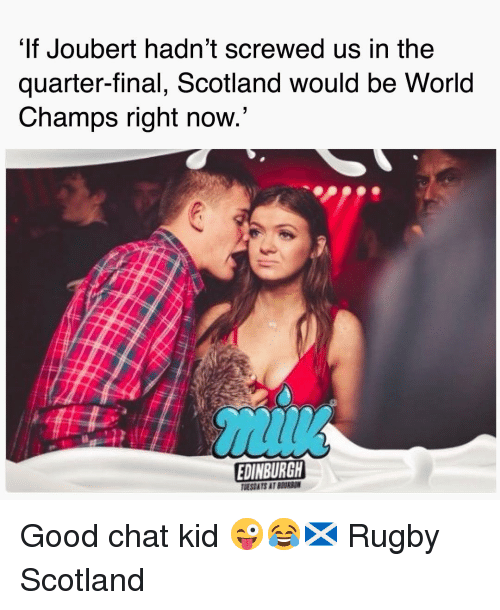 champs: It Joubert hadn't screwed us in the  quarter-final, Scotland would be World  Champs right now  EDINBURGH  TMESDATS AT BEURSON Good chat kid 😜😂🏴󠁧󠁢󠁳󠁣󠁴󠁿 Rugby Scotland