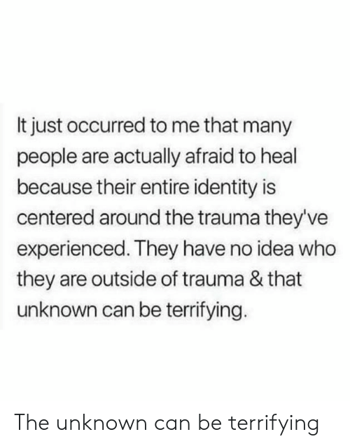 Memes, 🤖, and Idea: It just occurred to me that many  people are actually afraid to heal  because their entire identity is  centered around the trauma theyve  experienced. They have no idea who  they are outside of trauma & that  unknown can be terrifying. The unknown can be terrifying
