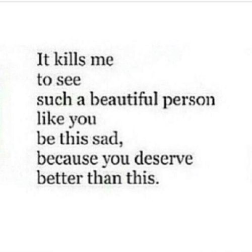 Beautiful, Sad, and You: It kills me  to see  such a beautiful person  like you  be this sad,  because you deserve  better than this