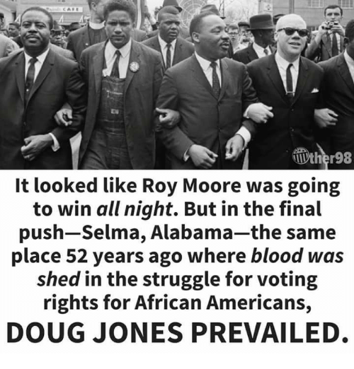 Voting Rights: It looked like Roy Moore was going  to win all night. But in the final  push-Selma, Alabama-the same  place 52 years ago where blood was  shed in the struggle for voting  rights for African Americans,  DOUG JONES PREVAILED