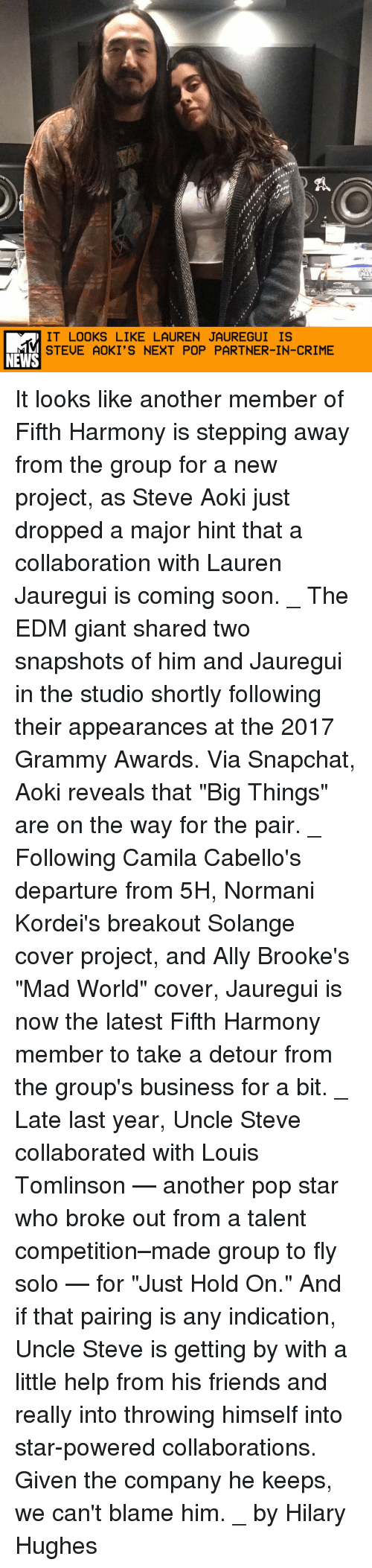 "indicative: IT LOOKS LIKE LAUREN JAUREGUI IS  STEUE AOKI'S NEXT POP PARTNER-IN-CRIME  NEWS It looks like another member of Fifth Harmony is stepping away from the group for a new project, as Steve Aoki just dropped a major hint that a collaboration with Lauren Jauregui is coming soon. _ The EDM giant shared two snapshots of him and Jauregui in the studio shortly following their appearances at the 2017 Grammy Awards. Via Snapchat, Aoki reveals that ""Big Things"" are on the way for the pair. _ Following Camila Cabello's departure from 5H, Normani Kordei's breakout Solange cover project, and Ally Brooke's ""Mad World"" cover, Jauregui is now the latest Fifth Harmony member to take a detour from the group's business for a bit. _ Late last year, Uncle Steve collaborated with Louis Tomlinson — another pop star who broke out from a talent competition–made group to fly solo — for ""Just Hold On."" And if that pairing is any indication, Uncle Steve is getting by with a little help from his friends and really into throwing himself into star-powered collaborations. Given the company he keeps, we can't blame him. _ by Hilary Hughes"