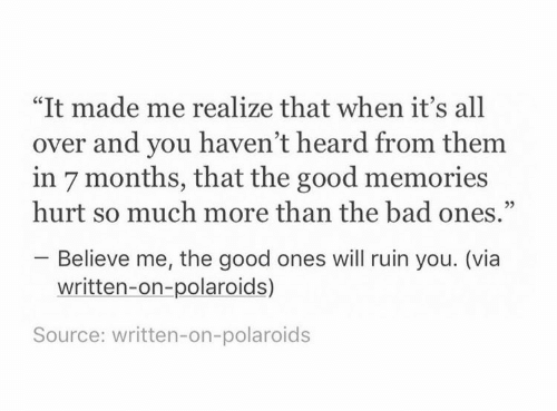 """Bad, Good, and Source: """"It made me realize that when it's all  over and you haven't heard from them  in 7 months, that the good memories  hurt so much more than the bad ones.""""  Believe me, the good ones will ruin you. (via  written-on-polaroids)  Source: written-on-polaroids"""