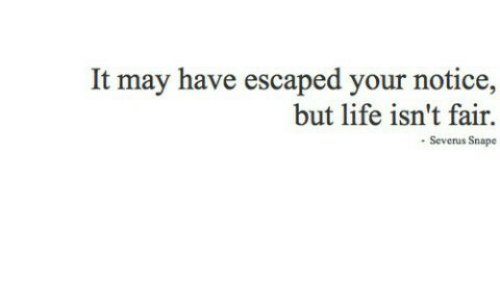 Life, Snape, and Severus Snape: It may have escaped your notice,  but life isn't fair.  Severus Snape