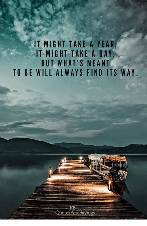 Day, Will, and Whats: IT MIGHT TAKE A YEAR,  IT MIGHT TAKE A DAY  BUT WHAT'S MEANT  TO BE WILL ALWAYS FIND ITS WAY