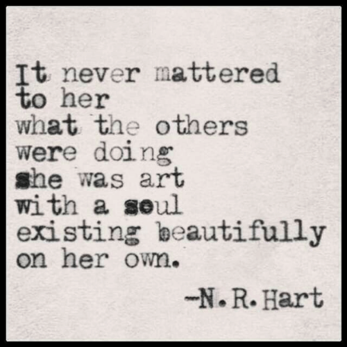 mattered: It never mattered  to her  what the others  were doing  she was art  with a seul  existing beautifully  on her own.  -N.R. Hart
