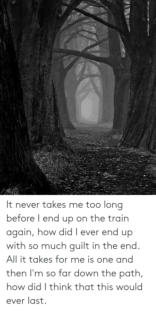 in the end: It never takes me too long before I end up on the train again, how did I ever end up with so much guilt in the end. All it takes for me is one and then I'm so far down the path, how did I think that this would ever last.