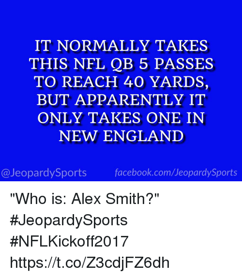 """Onee: IT NORMALLY TAKES  THIS NFL QB 5 PASSES  TO REACH 40 YARDS,  BUT APPARENTLY IT  ONLY TAKES ONE IN  NEW ENGLAND  @JeopardySports facebook.com/JeopardySports """"Who is: Alex Smith?"""" #JeopardySports #NFLKickoff2017 https://t.co/Z3cdjFZ6dh"""