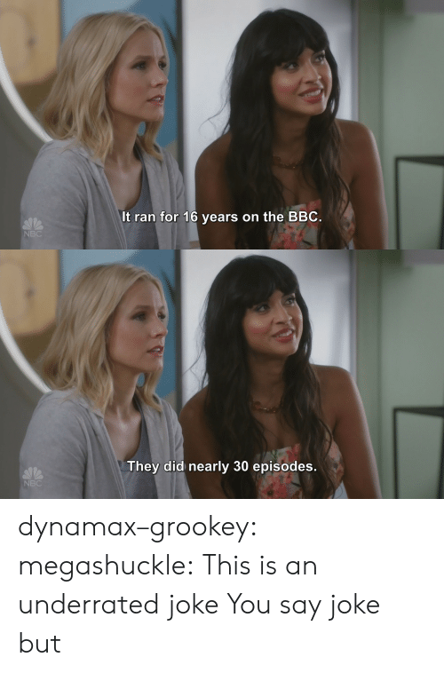 Tumblr, Blog, and Http: It ran for 16 years on the BBC  NBC   They did nearly 30 episodes  NBC dynamax–grookey:  megashuckle: This is an underrated joke You say joke but