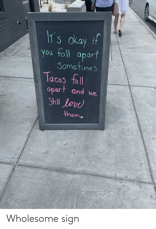 tacos: IT s okay if  You fall  apart  Sometimes  Tacos fall  apart and we  StIll lovd  them Wholesome sign
