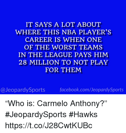 """Carmelo Anthony, Nba, and Sports: IT SAYS A LOT ABOUT  WHERE THIS NBA PLAYER'S  CAREER IS WHEN ONE  OF THE WORST TEAMS  IN THE LEAGUE PAYS HIM  28 MILLION TO NOT PLAY  FOR THEM  @JeopardySportsfacebook.com/JeopardySports """"Who is: Carmelo Anthony?"""" #JeopardySports #Hawks https://t.co/J28CwtKUBc"""