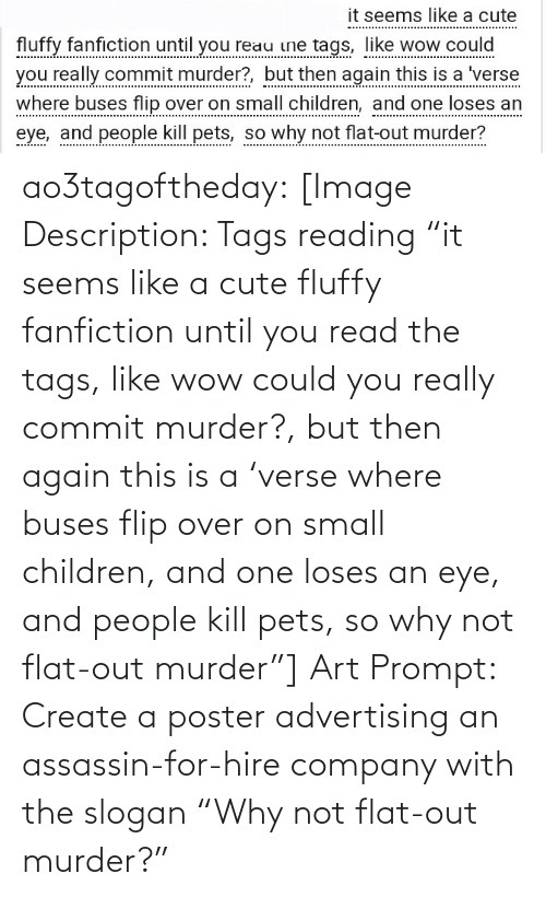 "hire: it seems like a cute  fluffy fanfiction until you reau ine tags, like wow could  you really commit murder?, but then again this is a 'verse  where buses flip over on small children, and one loses an  eye, and people kill pets, so why not flat-out murder? ao3tagoftheday:  [Image Description: Tags reading ""it seems like a cute fluffy fanfiction until you read the tags, like wow could you really commit murder?, but then again this is a 'verse where buses flip over on small children, and one loses an eye, and people kill pets, so why not flat-out murder""]  Art Prompt: Create a poster advertising an assassin-for-hire company with the slogan ""Why not flat-out murder?"""