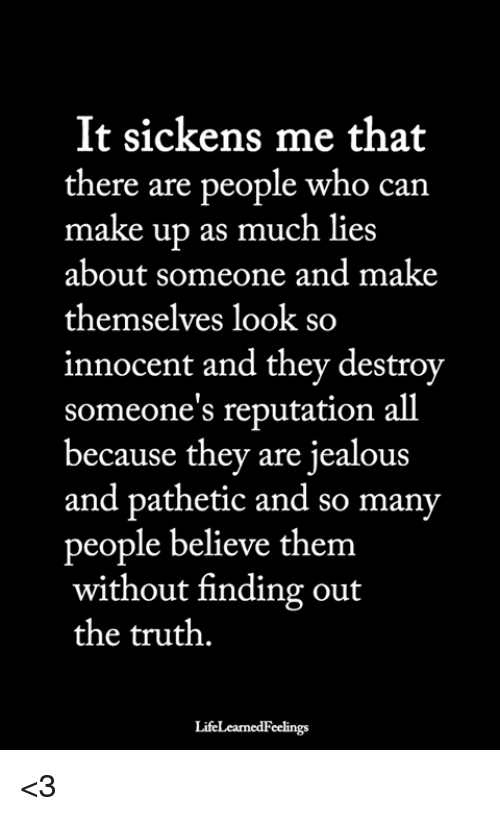 Jealous, Memes, and Truth: It sickens me that  there are people who can  make up as much lies  about someone and make  themselves look so  innocent and they destrov  someone's reputation all  because they are jealous  and pathetic and so many  people believe them  without finding out  the truth.  LifeLearnedFeelings <3