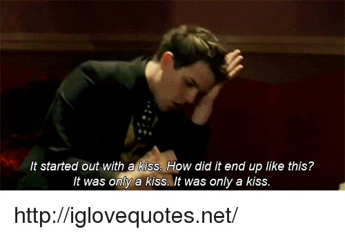 kiss it: It started out with a kiss. How did it end up like this?  It was only a kiss. It was only a kiss http://iglovequotes.net/