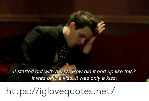 kiss it: It started out with a kiss. How did it end up like this?  It was only a kiss. It was only a kiss. https://iglovequotes.net/