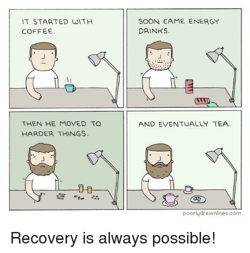 Energy, Soon..., and Coffee: IT STARTED WITH  COFFEE  SOON CAME ENERGY  DRINKS  AND EVENTUALLYTEA  THEN HE MOVED TO  HARDER THINGS  poorlydrawnlines.com Recovery is always possible!