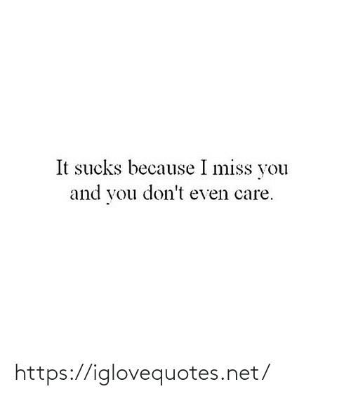 i miss you: It sucks because I miss you  and you don't even care. https://iglovequotes.net/