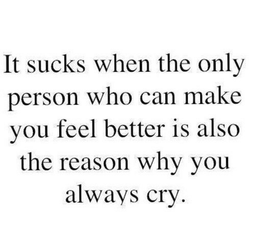 Reason, Who, and Can: It sucks when the only  person who can make  you feel better is also  the reason why you  always cry